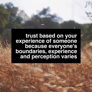 Trust based on your experience of someone because everyone's boundaries, experience and perception varies. By Nat Lue at Baggage Reclaim