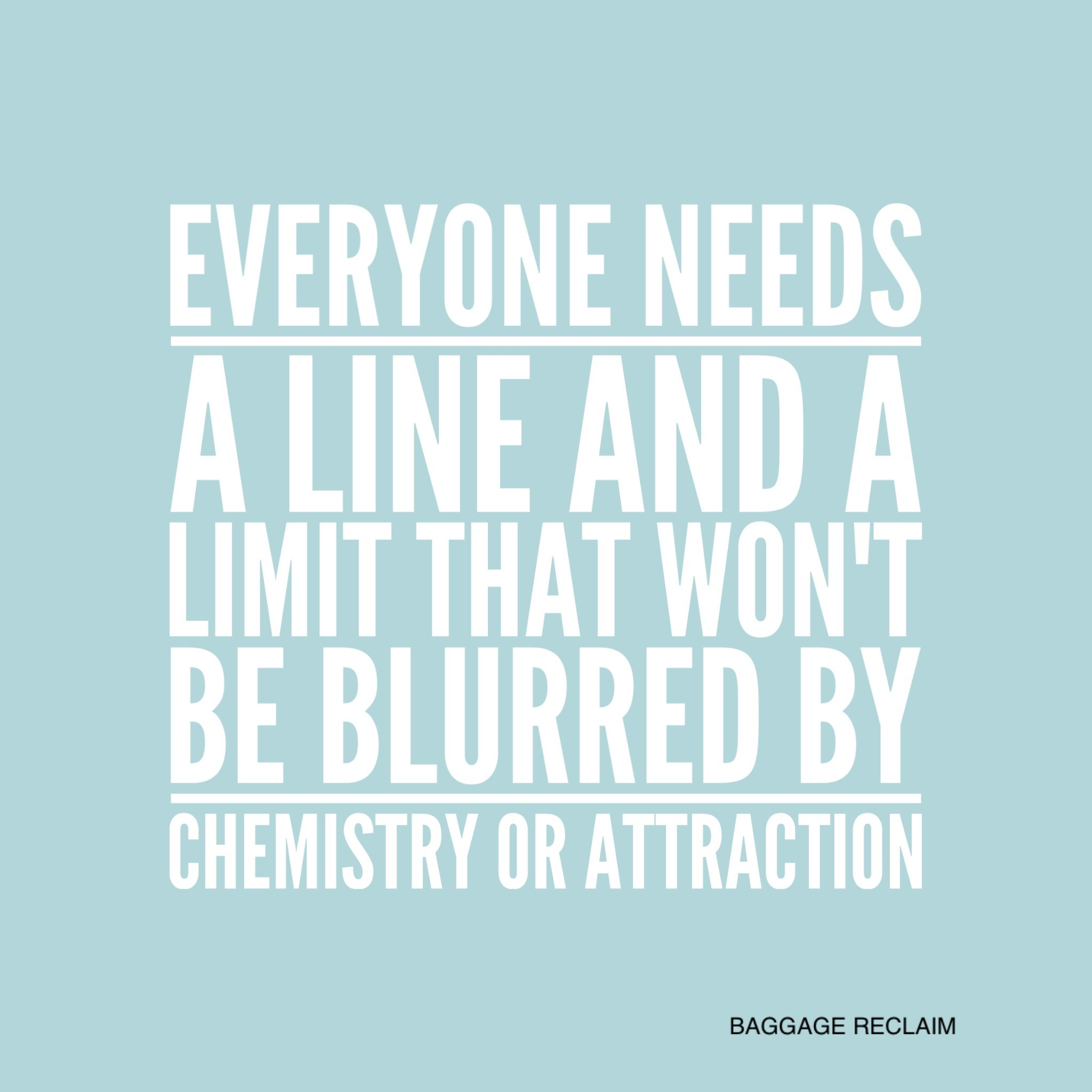 Everyone needs a line and a limit that won't be blurred by chemistry or attraction
