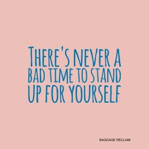 There's never a bad time to stand up for yourself
