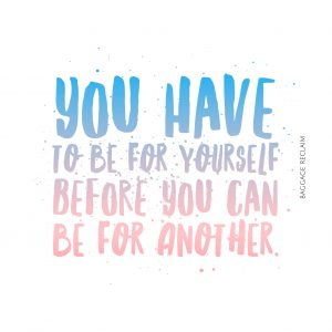You have to be for yourself before you can be for another.