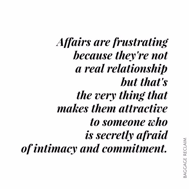 Affairs are frustrating because they're not a real relationship but that's the very thing that makes them attractive to someone who is secretly afraid of intimacy and commitment.