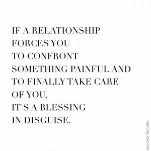 If a relationship forces you to confront something painful and to finally take care of you, it's a blessing in disguise.
