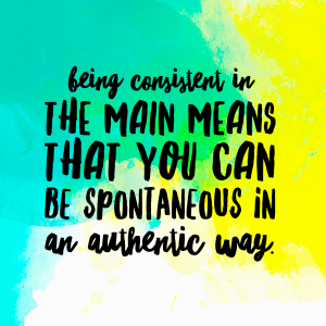 Being consistent in the main means that you can be spontaneous in an authentic way