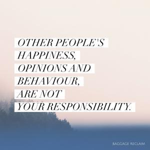 Other people's happiness, opinions and behaviour are not your responsibility