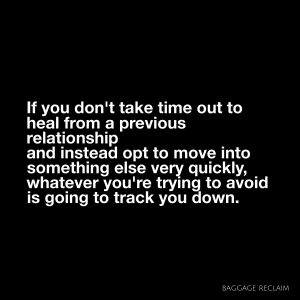 If you don't take time out to heal from a previous relationship, and instead opt to move into something else very quickly, whatever you're trying to avoid is going to track you down.