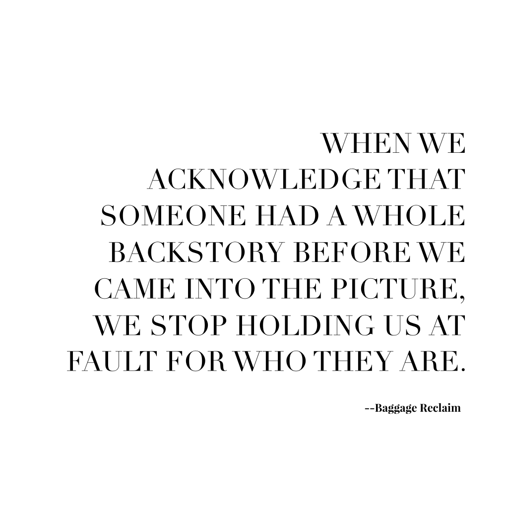 When we acknowledge that someone had a whole backstory before we came into the picture, we stop holding us at fault for who they are.
