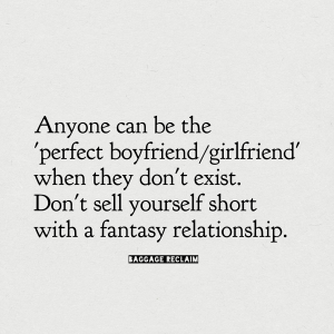 "Anyone can be the ""perfect boyfriend"" when they don't exist. Don't sell yourself short in a fantasy relationship."