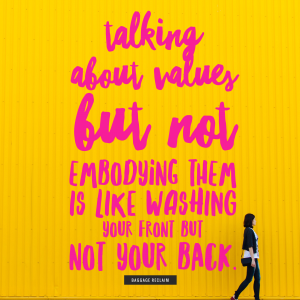 Talking about values but not embodying them is like washing your front but not your back