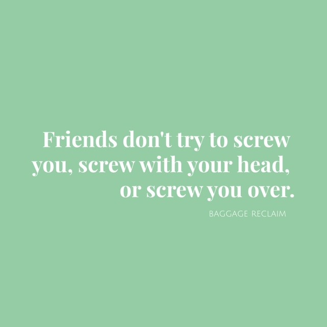 Friends don't try to screw you, screw with your head, or screw you over.