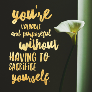 You're valuable and purposeful without having to sacrifice yourself.