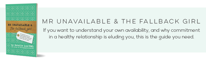 Mr Unavailable and the Fallback Girl. If you want to understand your own availability and why a commitment in a healthy relationship is eluding you, this is the guide you need.