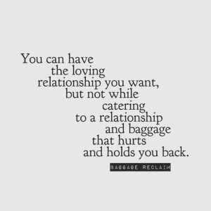 You can have the loving relationship you want, but not while catering to a relationship and baggage that hurts and holds you back.