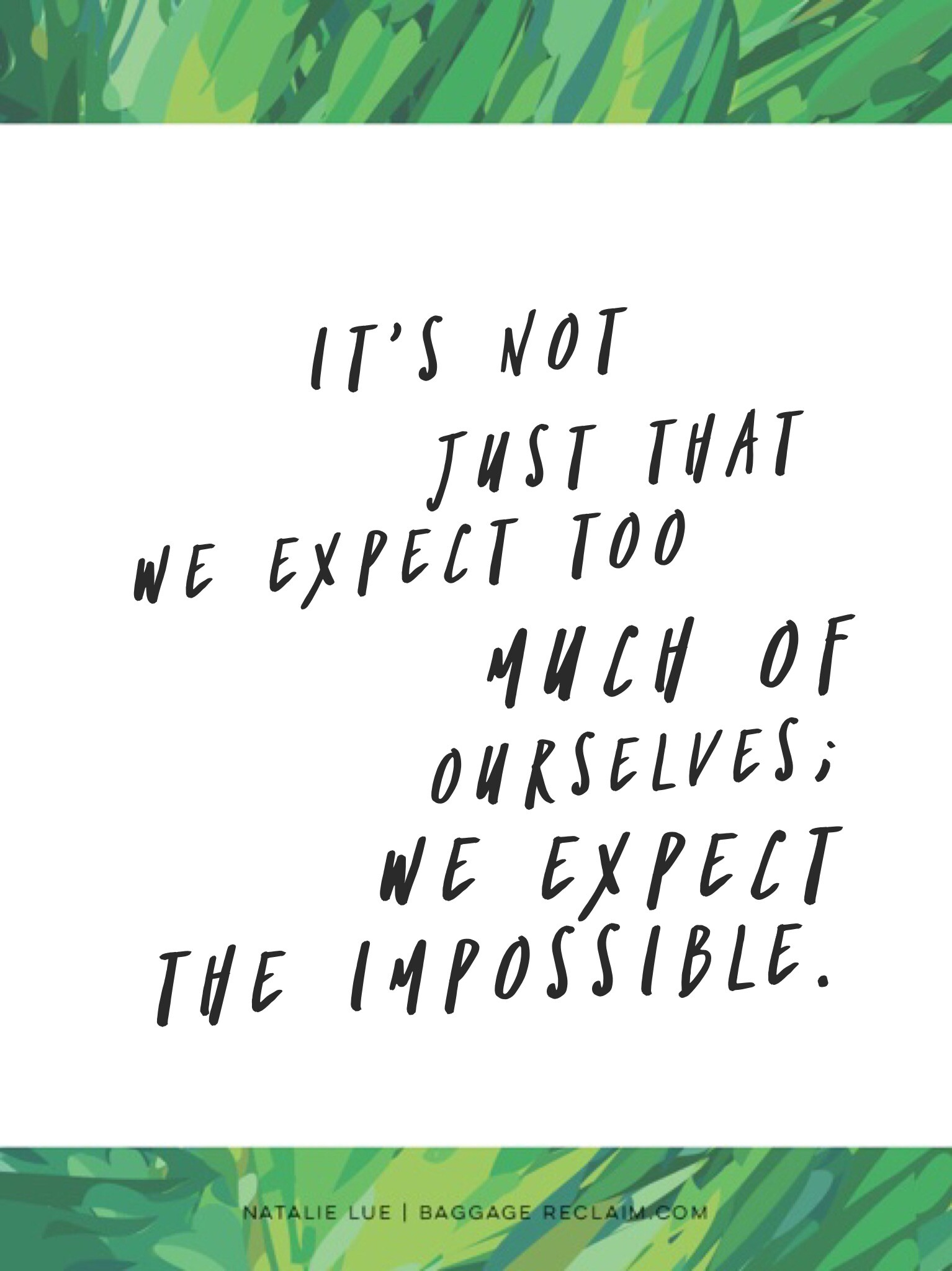 It's not just that we expect too much of ourselves; we expect the impossible.