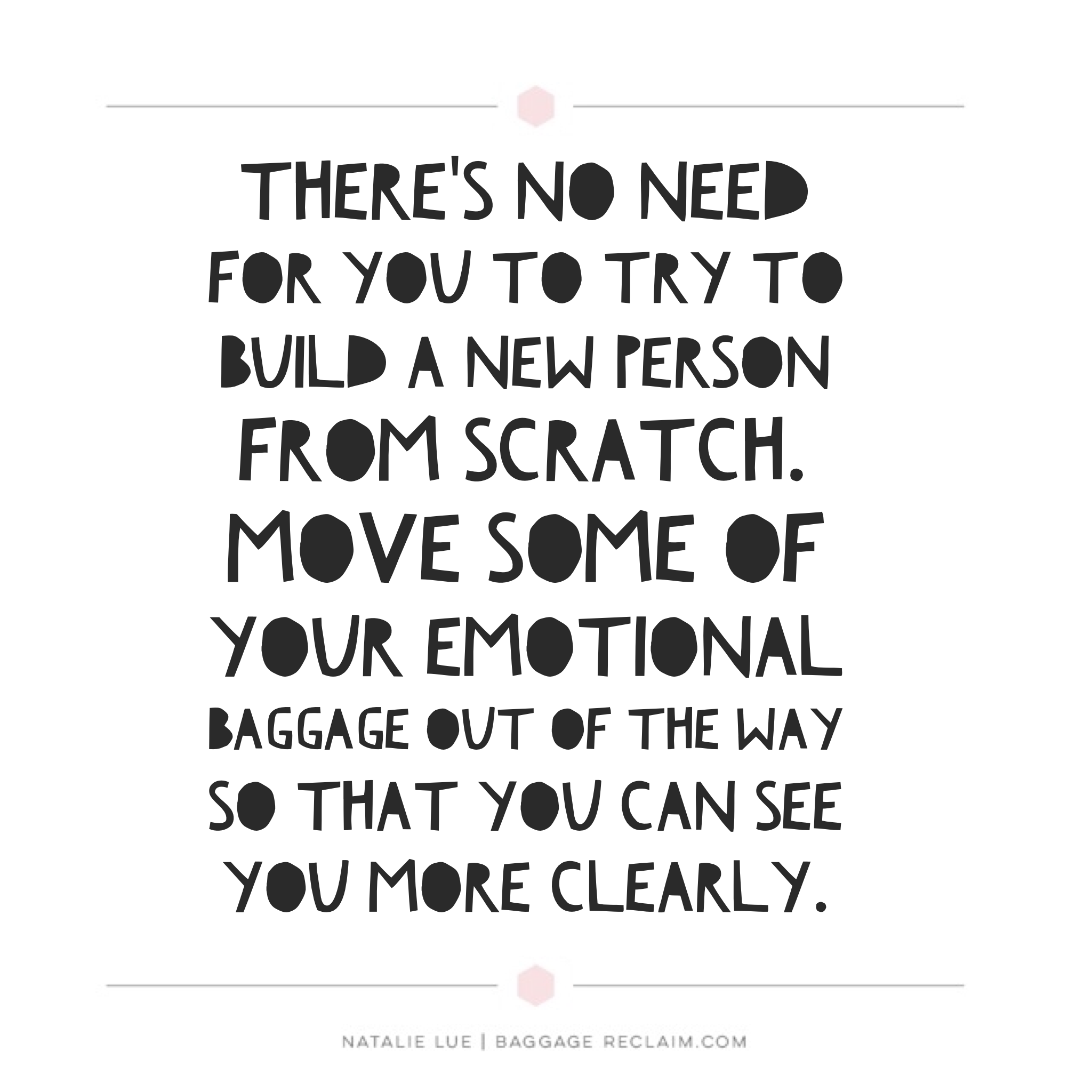 There's no need for you to try to build a new person from scratch. Move some of your emotional baggage out of the way so that you can see you more clearly.