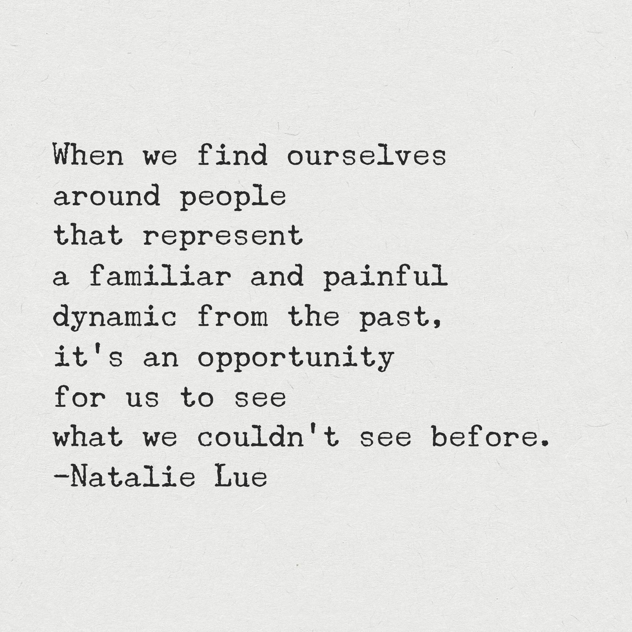 When we find ourselves around people that represent a familiar and painful dynamic from the past, it's an opportunity for us to see what we couldn't see before.
