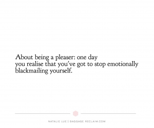 People pleasing quote. About being a pleaser: one day you realise that you've got to stop emotionally blackmailing yourself.