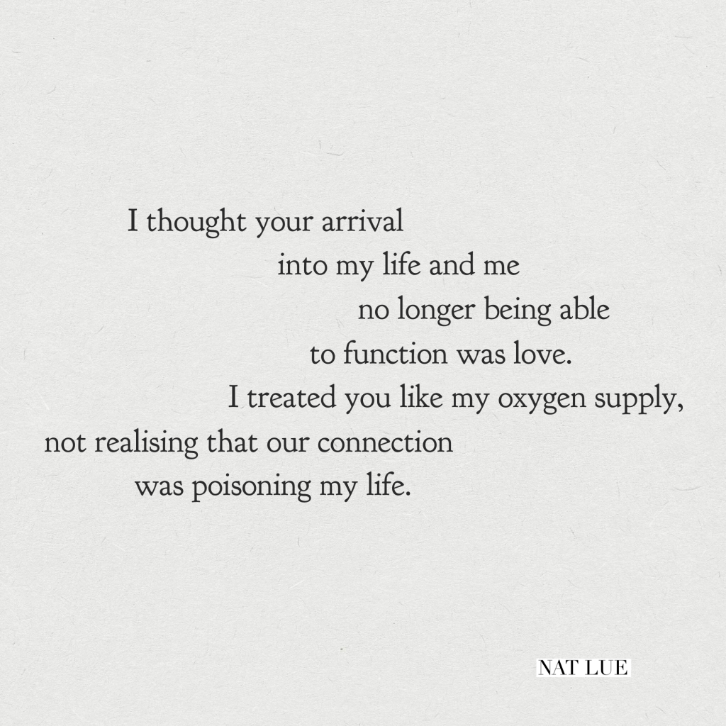 """I thought your arrival into my life and me no longer being able to function was love. I treated you like my oxygen supply, not realising that our connection was poisoning my life."""