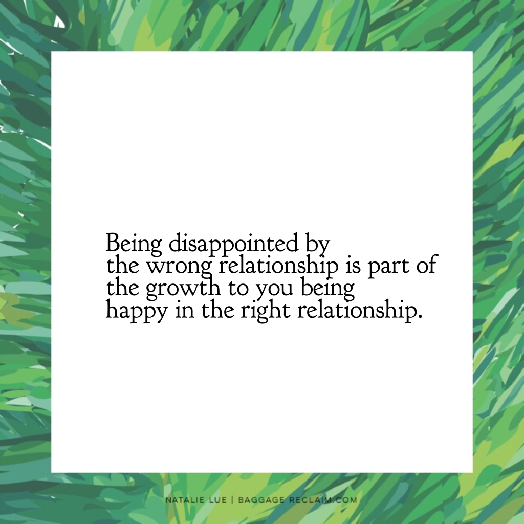 Being disappointed by the wrong relationship is part of the growth to you being happy in the right relationship.