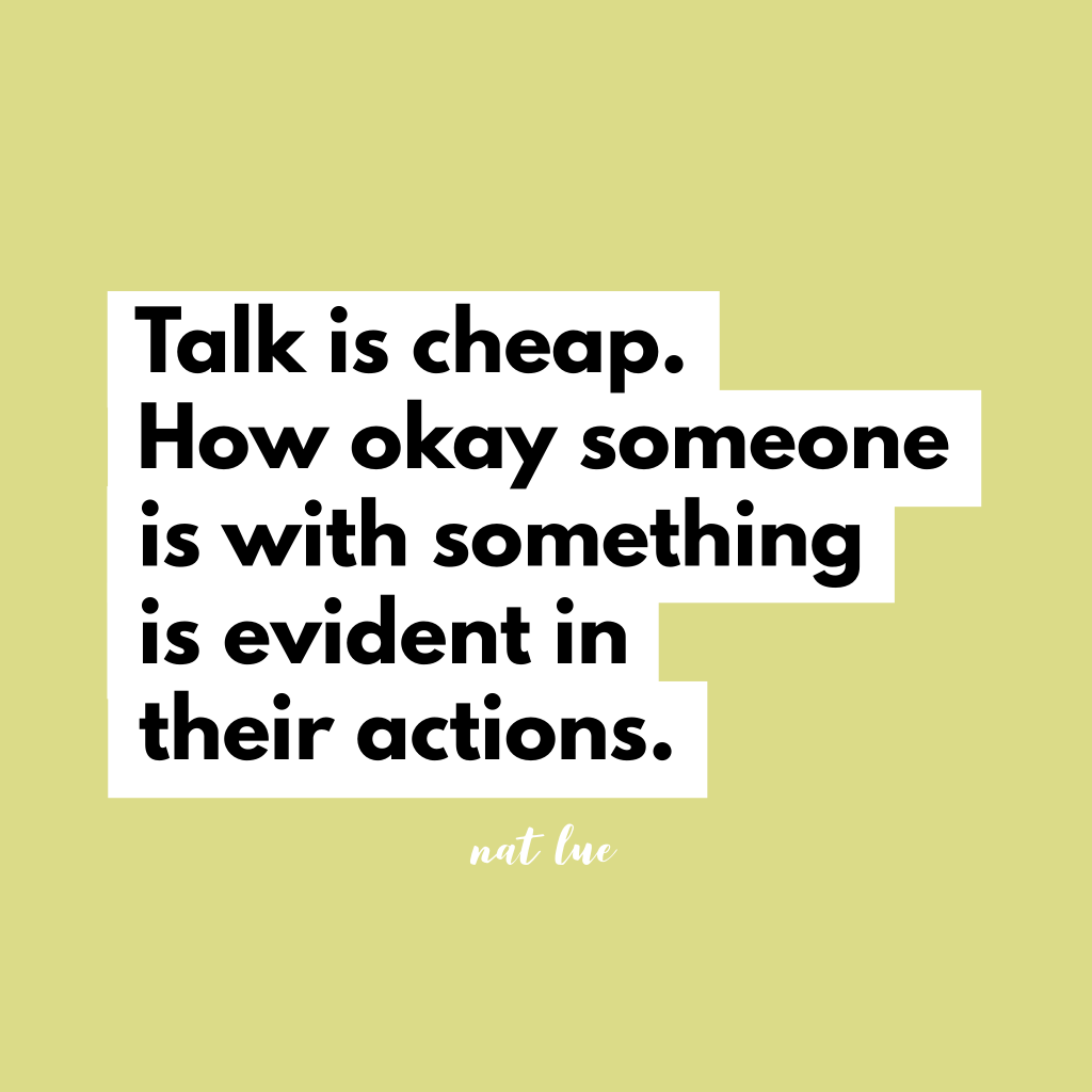 Talk is cheap. How okay someone is with something is evident in their actions. Natalie Lue.