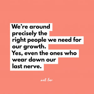 we're around exactly the right people we need for our growth. Yes even the ones who wear down our last nerve. quote by Natalie Lue