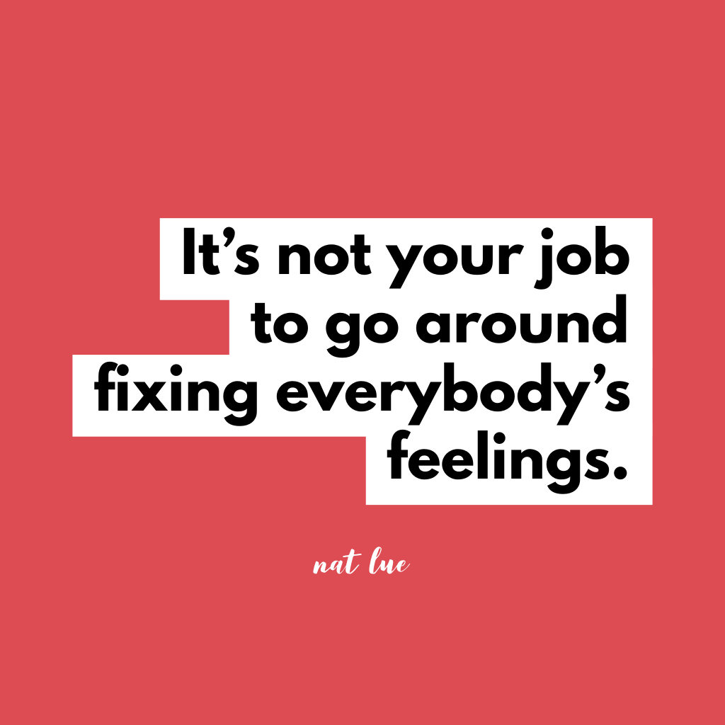 It's not your job to go around fixing everybody's feelings. by Natalie Lue