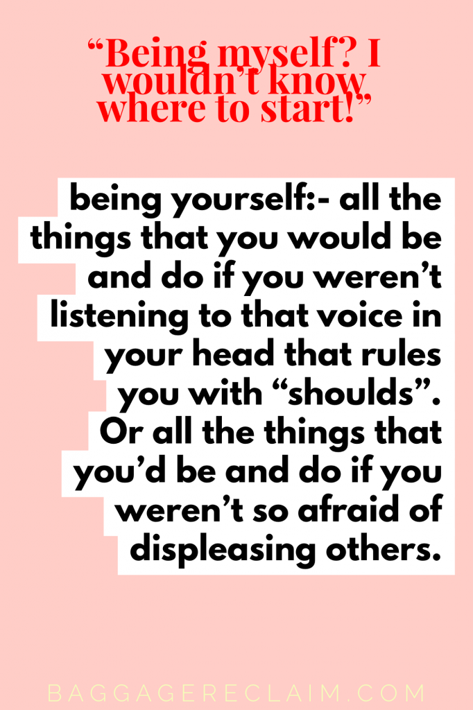 "being yourself:- all the things that you would be and do if you weren't listening to that voice in your head that rules you with ""shoulds"". Or all the things that you'd be and do if you weren't so afraid of displeasing others."