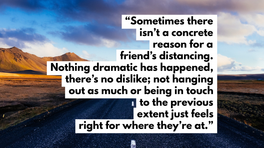 Sometimes there isn't a concrete reason for someone's distancing. Nothing dramatic has happened, there's no dislike; not hanging out as much or being in touch to the previous extent just feels right for where they're at.