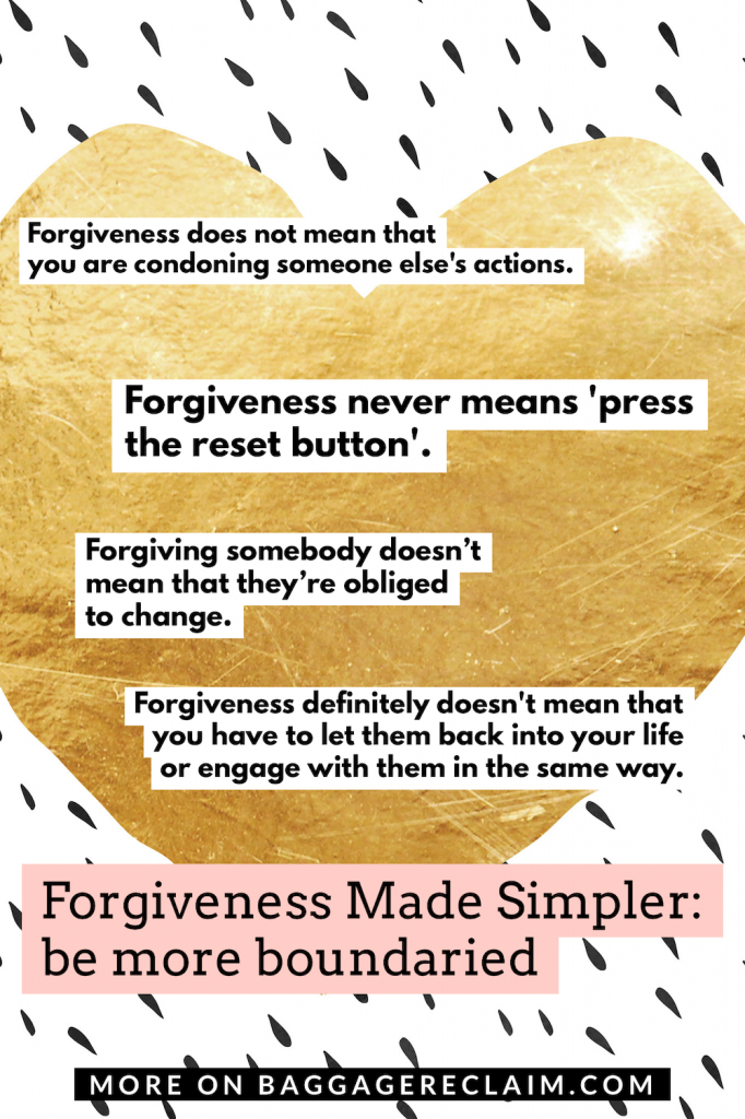 Forgiveness does not mean that you are condoning someone else's actions. Forgiveness never means'press the reset button'. Forgiving somebody doesn't oblige them to change. Forgiveness definitely doesn't mean that you have to let them back into your life or engage with them in the same way.