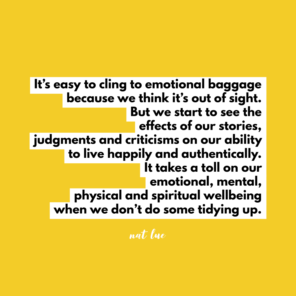 It's easy to cling to emotional baggage because we think it's out of sight. But we start to see the effects of our stories, judgments and criticisms on our ability to live happily and authentically. It takes a toll on our emotional, mental, physical and spiritual wellbeing when we don't do some tidying up.