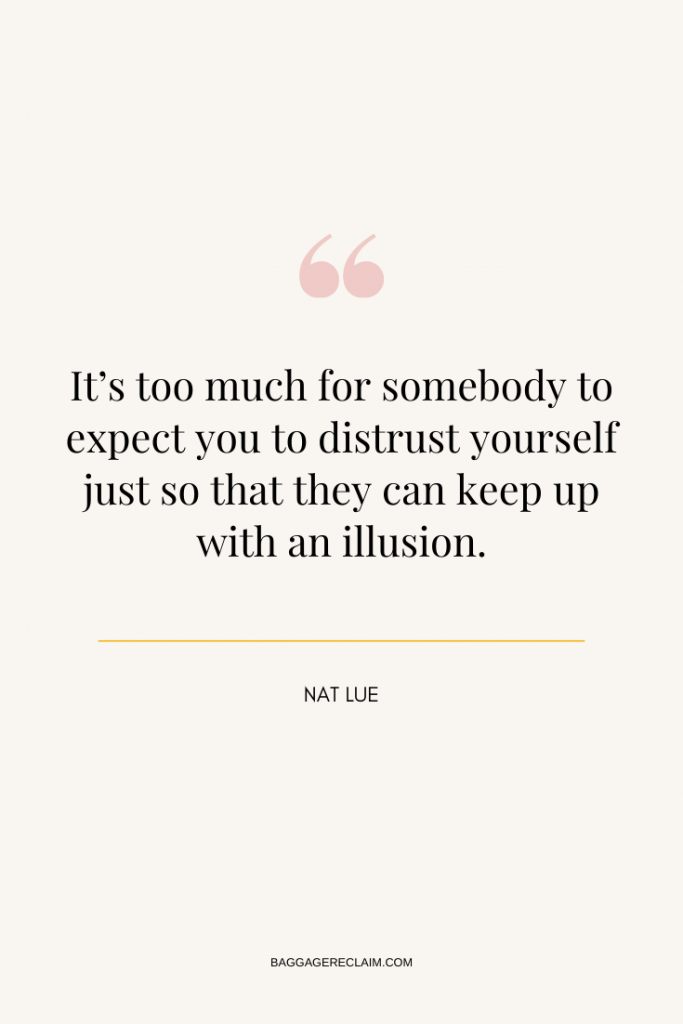 It's too much for somebody to expect you to distrust yourself just so that they can keep up with an illusion. Nat Lue, BAGGAGE RECLAIM