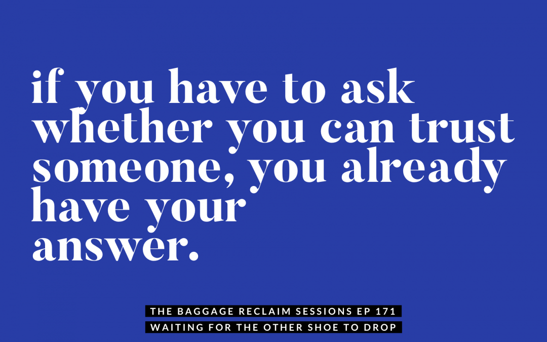 If you have to ask whether you can trust someone, you already have your answer. The Baggage Reclaim Sessions podcast ep 171: Waiting for the other shoe to drop