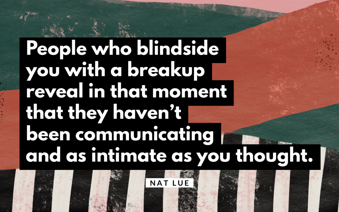 People who blindside you with a breakup reveal in that moment that they haven't been communicating and as intimate as you thought. Natalie Lue. Blindsided with a breakup quote