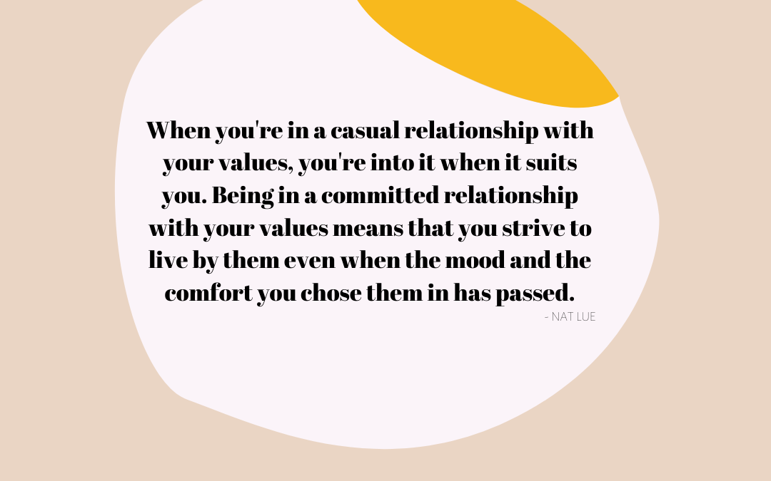 When you're in a casual relationship with your values, you're into it when it suits you. Being in a committed relationship with your values means that you strive to live by them even when the mood and the comfort you chose them in has passed. - NAT LUE