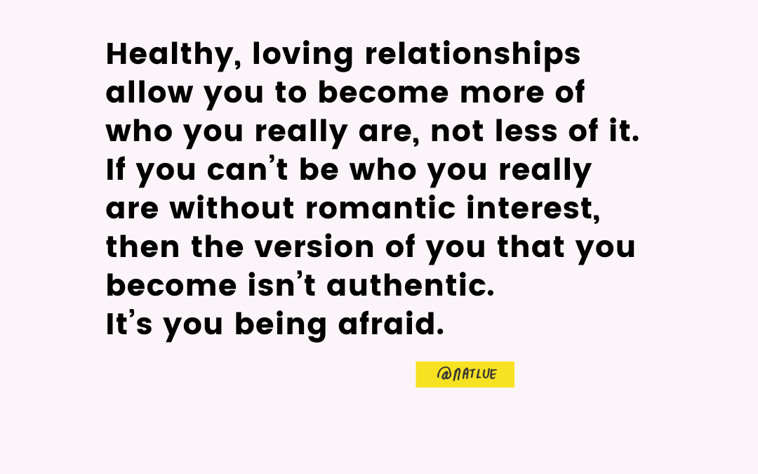 """Healthy, loving relationships allow you to become more of who you really are, not less of it. If you can't be who you really are without romantic interest, then the version of you that you become isn't authentic. It's you being afraid."" @natlue Natalie Lue BaggageReclaim.com"