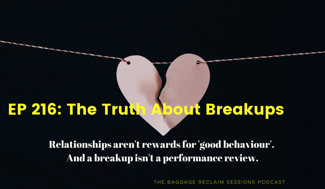 Ep 216 The Truth about Breakups on The Baggage Reclaim Sessions Podcast. Relationships aren't rewards for 'good behaviour'. And a breakup isn't a performance review