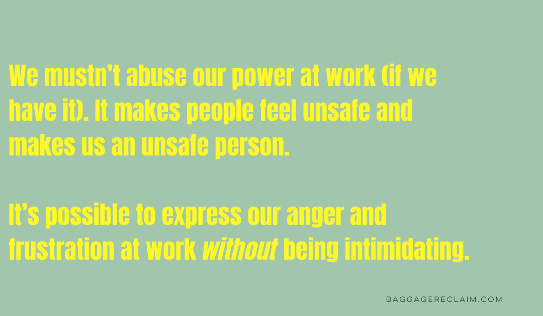 """""""We mustn't abuse our power at work (if we have it). It makes people feel unsafe and makes us an unsafe person. It's possible to express our anger and frustration at work without being intimidating. """" Baggage Reclaim"""