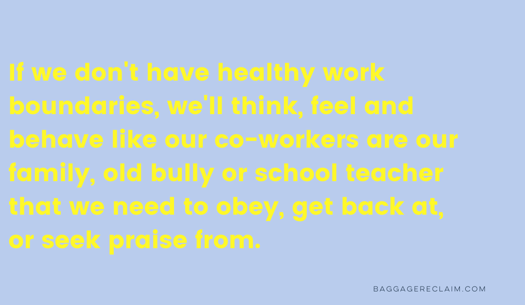 """""""If we don't have healthy work boundaries, we'll think, feel and behave like our co-workers are our family, old bully or school teacher that we need to obey, get back at, or seek praise from."""" Baggage Reclaim"""
