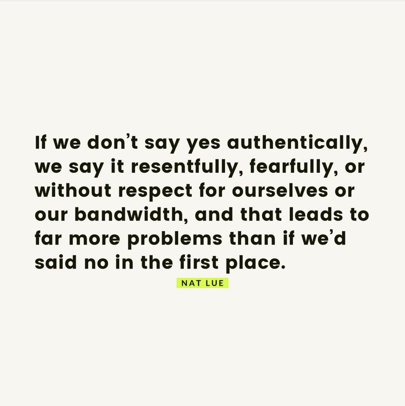 if we don't say yes authentically, we say it resentfully, fearfully, or without respect for ourselves and our bandwidth, and that leads to far more problems than if we'd said no in the first place.
